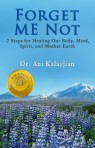 Forget Me Not: 7 Steps for Healing Our Body, Mind, Spirit, and Mother Earth